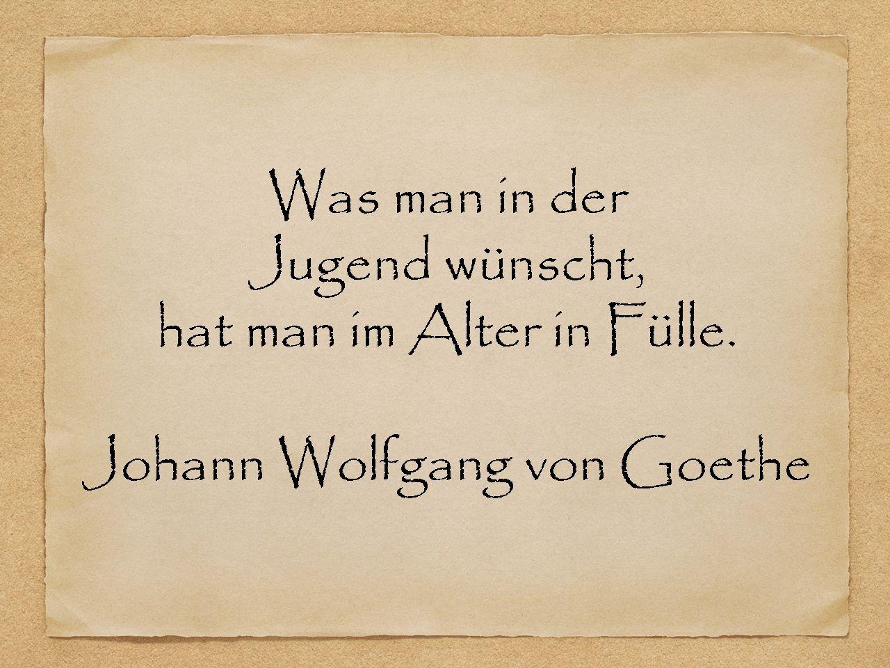 Zitate Geburtstag Goethe  Was man in der Jugend wünscht hat man im Alter in Fülle